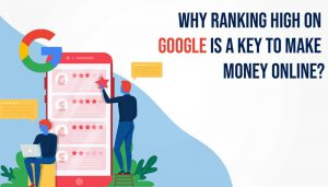 Why ranking high on Google is a key to Make Money Online?